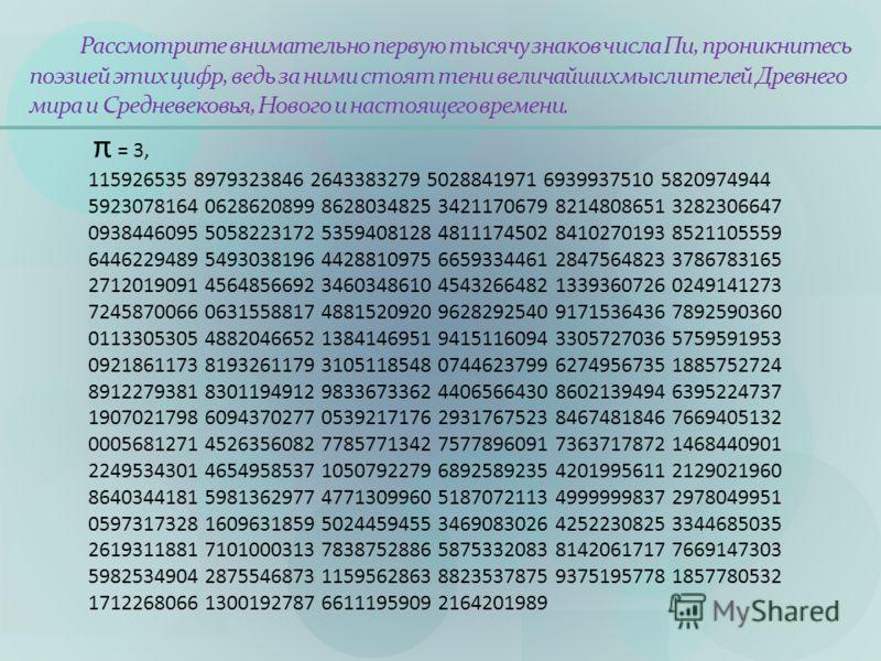 Рассмотрите внимательно первую тысячу знаков числа Пи, проникнитесь поэзией этих цифр, ведь за ними стоят тени величайших мыслителей Древнего мира и Средневековья, Нового и настоящего времени. π = 3, 115926535 8979323846 2643383279 5028841971 6939937