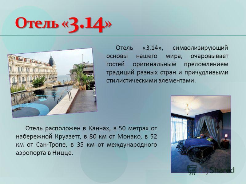 Отель « 3.14 » Отель расположен в Каннах, в 50 метрах от набережной Круазетт, в 80 км от Монако, в 52 км от Сан-Тропе, в 35 км от международного аэропорта в Ницце. Отель «3.14», символизирующий основы нашего мира, очаровывает гостей оригинальным прел