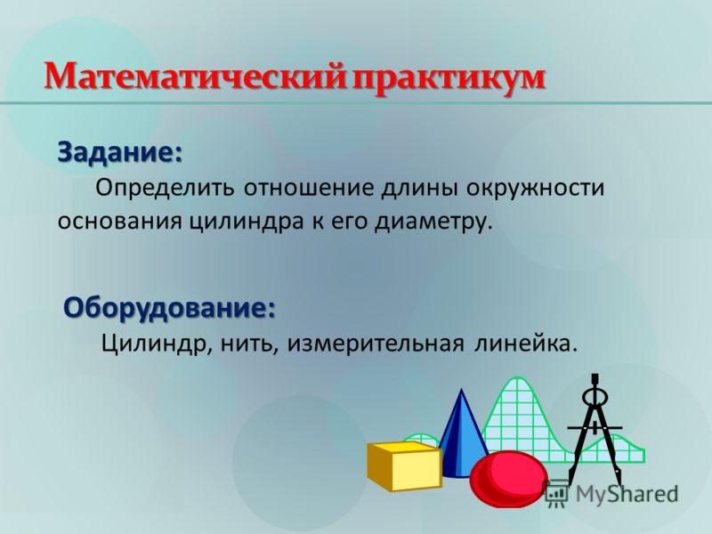 Математический практикум Задание: Определить отношение длины окружности основания цилиндра к его диаметру. Оборудование: Цилиндр, нить, измерительная линейка.