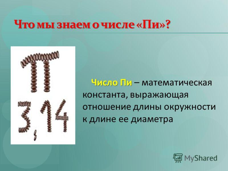 Что мы знаем о числе «Пи»? Число Пи Число Пи – математическая константа, выражающая отношение длины окружности к длине ее диаметра