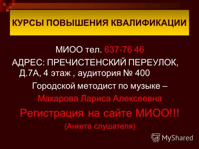 КУРСЫ ПОВЫШЕНИЯ КВАЛИФИКАЦИИ МИОО тел. 637-76 46 АДРЕС: ПРЕЧИСТЕНСКИЙ ПЕРЕУЛОК, Д.7А, 4 этаж, аудитория 400 Городской методист по музыке – Макарова Лариса Алексеевна Регистрация на сайте МИОО!!! (Анкета слушателя)