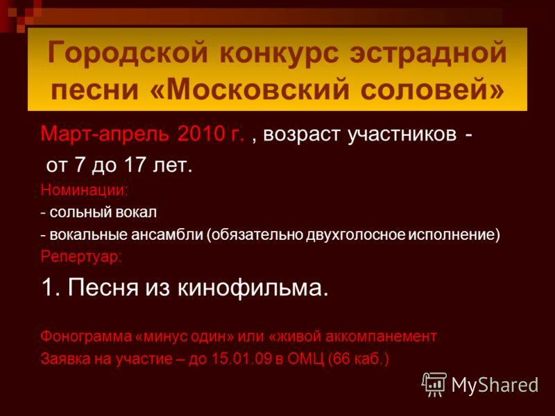 Городской конкурс эстрадной песни «Московский соловей» Март-апрель 2010 г., возраст участников - от 7 до 17 лет. Номинации: - сольный вокал - вокальные ансамбли (обязательно двухголосное исполнение) Репертуар: 1. Песня из кинофильма. Фонограмма «мину