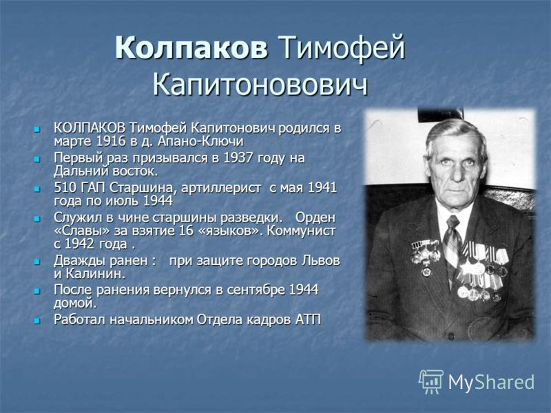 Колпаков Тимофей Капитоновович КОЛПАКОВ Тимофей Капитонович родился в марте 1916 в д. Апано-Ключи КОЛПАКОВ Тимофей Капитонович родился в марте 1916 в д. Апано-Ключи Первый раз призывался в 1937 году на Дальний восток. Первый раз призывался в 1937 год