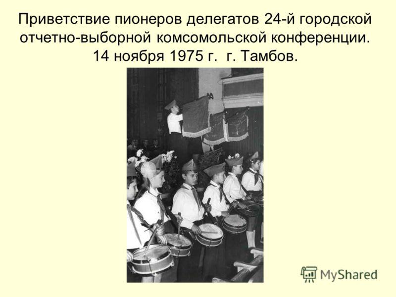 Приветствие пионеров делегатов 24-й городской отчетно-выборной комсомольской конференции. 14 ноября 1975 г. г. Тамбов.