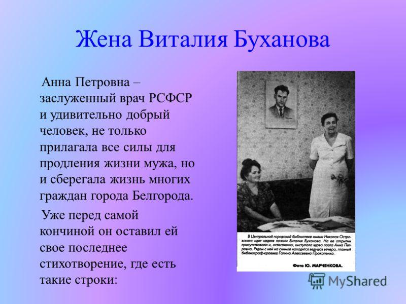 Жена Виталия Буханова Анна Петровна – заслуженный врач РСФСР и удивительно добрый человек, не только прилагала все силы для продления жизни мужа, но и сберегала жизнь многих граждан города Белгорода. Уже перед самой кончиной он оставил ей свое послед