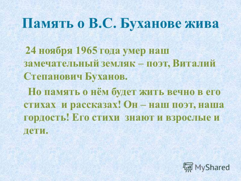 Память о В.С. Буханове жива 24 ноября 1965 года умер наш замечательный земляк – поэт, Виталий Степанович Буханов. Но память о нём будет жить вечно в его стихах и рассказах! Он – наш поэт, наша гордость! Его стихи знают и взрослые и дети.