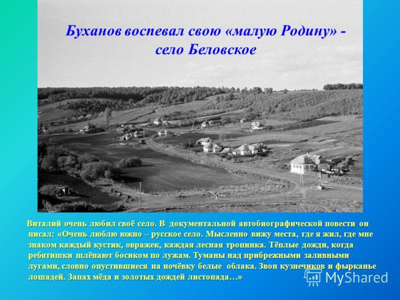 Буханов воспевал свою «малую Родину» - село Беловское Виталий очень любил своё село. В документальной автобиографической повести он писал: «Очень люблю южно – русское село. Мысленно вижу места, где я жил, где мне знаком каждый кустик, овражек, каждая