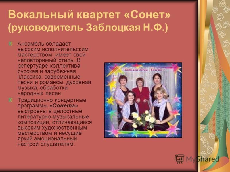 Вокальный квартет «Сонет» (руководитель Заблоцкая Н.Ф.) Ансамбль обладает высоким исполнительским мастерством, имеет свой неповторимый стиль. В репертуаре коллектива русская и зарубежная классика, современные песни и романсы, духовная музыка, обработ