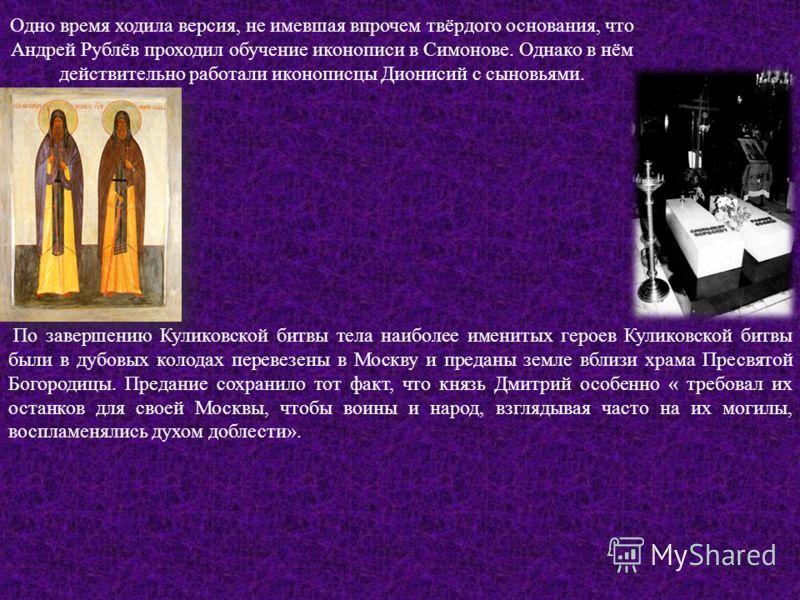 Одно время ходила версия, не имевшая впрочем твёрдого основания, что Андрей Рублёв проходил обучение иконописи в Симонове. Однако в нём действительно работали иконописцы Дионисий с сыновьями. По завершению Куликовской битвы тела наиболее именитых гер