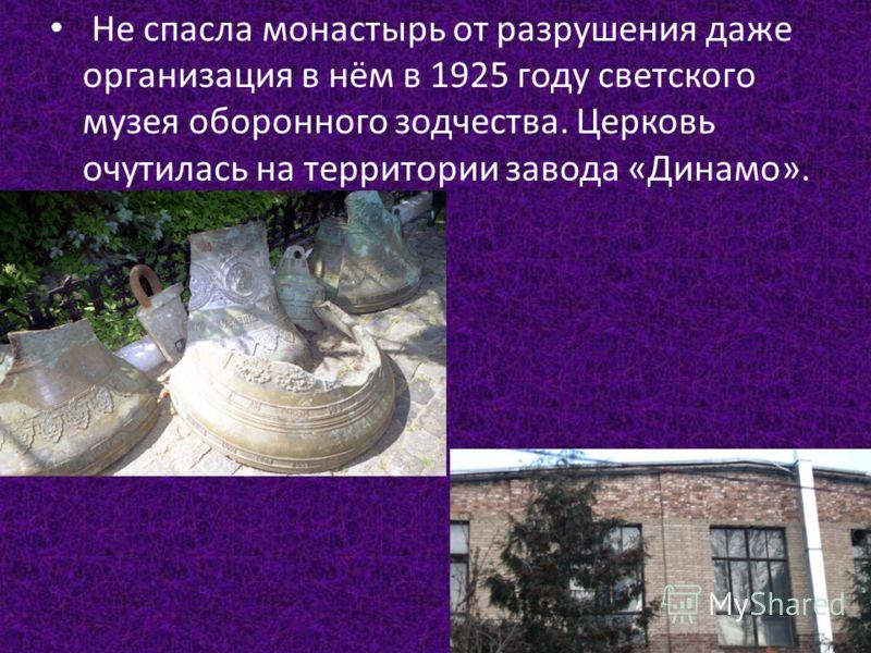Не спасла монастырь от разрушения даже организация в нём в 1925 году светского музея оборонного зодчества. Церковь очутилась на территории завода «Динамо».