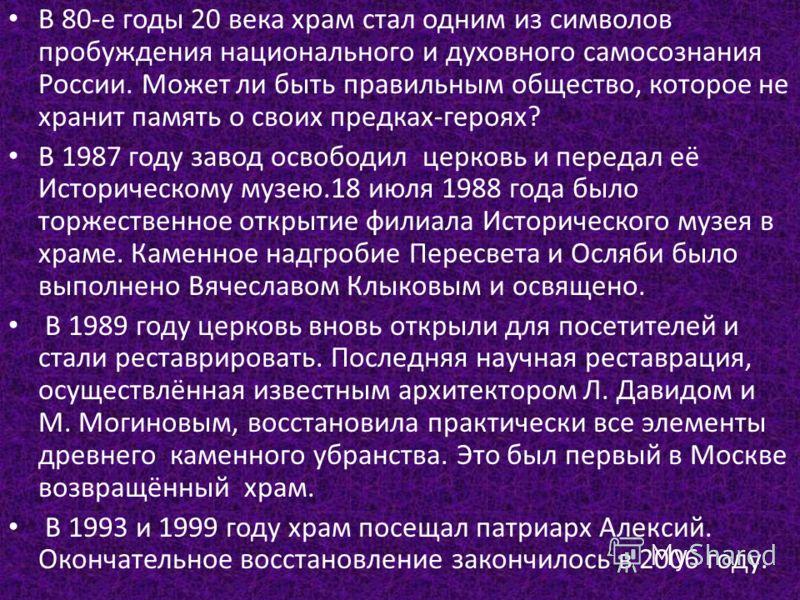 В 80-е годы 20 века храм стал одним из символов пробуждения национального и духовного самосознания России. Может ли быть правильным общество, которое не хранит память о своих предках-героях? В 1987 году завод освободил церковь и передал её Историческ