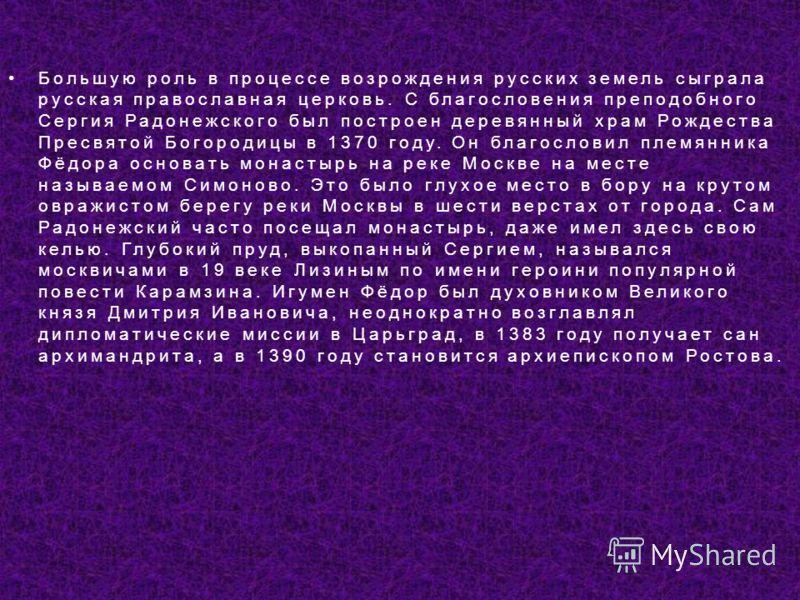 Большую роль в процессе возрождения русских земель сыграла русская православная церковь. С благословения преподобного Сергия Радонежского был построен деревянный храм Рождества Пресвятой Богородицы в 1370 году. Он благословил племянника Фёдора основа