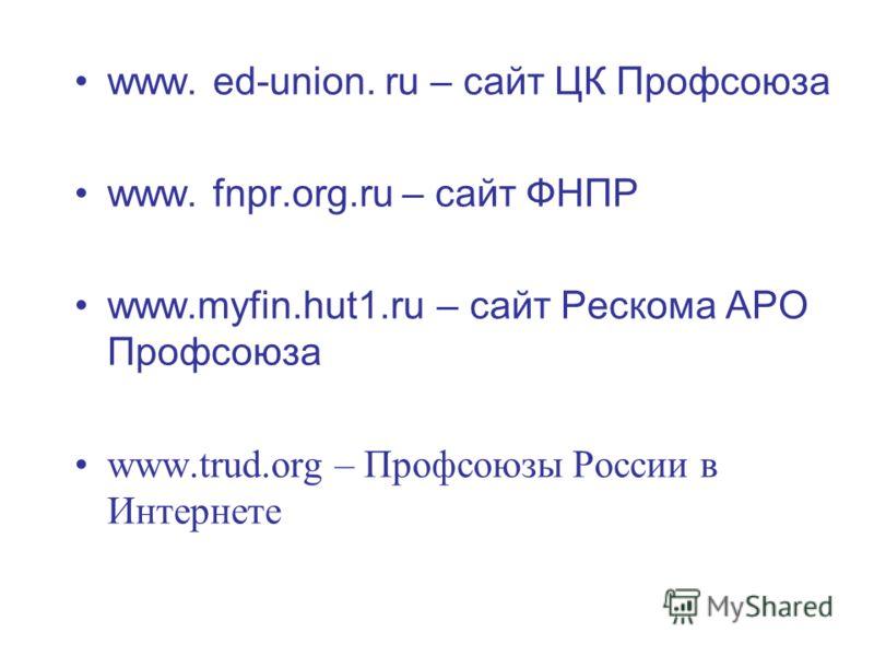 www. ed-union. ru – сайт ЦК Профсоюза www. fnpr.org.ru – сайт ФНПР www.myfin.hut1.ru – сайт Рескома АРО Профсоюза www.trud.org – Профсоюзы России в Интернете