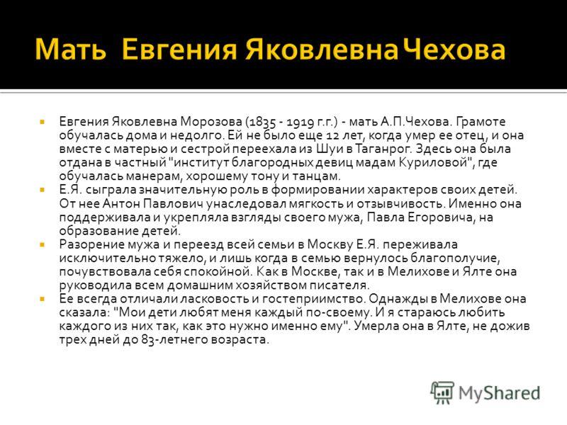 Евгения Яковлевна Морозова (1835 - 1919 г.г.) - мать А.П.Чехова. Грамоте обучалась дома и недолго. Ей не было еще 12 лет, когда умер ее отец, и она вместе с матерью и сестрой переехала из Шуи в Таганрог. Здесь она была отдана в частный