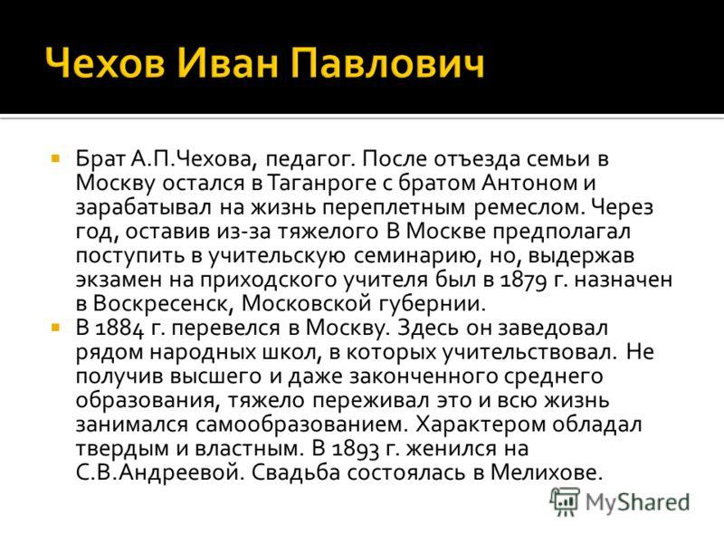Брат А.П.Чехова, педагог. После отъезда семьи в Москву остался в Таганроге с братом Антоном и зарабатывал на жизнь переплетным ремеслом. Через год, оставив из-за тяжелого В Москве предполагал поступить в учительскую семинарию, но, выдержав экзамен на
