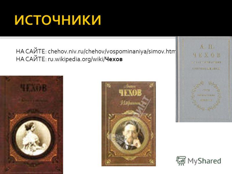 НА САЙТЕ: chehov.niv.ru/chehov/vospominaniya/simov.htm НА САЙТЕ: ru.wikipedia.org/wiki/Чехов
