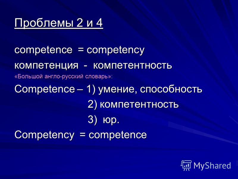 Проблемы 2 и 4 competence = competency компетенция - компетентность «Большой англо-русский словарь»: Competence – 1) умение, способность 2) компетентность 2) компетентность 3) юр. 3) юр. Competency = competence