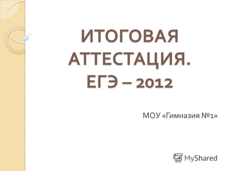 ИТОГОВАЯ АТТЕСТАЦИЯ. ЕГЭ – 2012 МОУ « Гимназия 1»