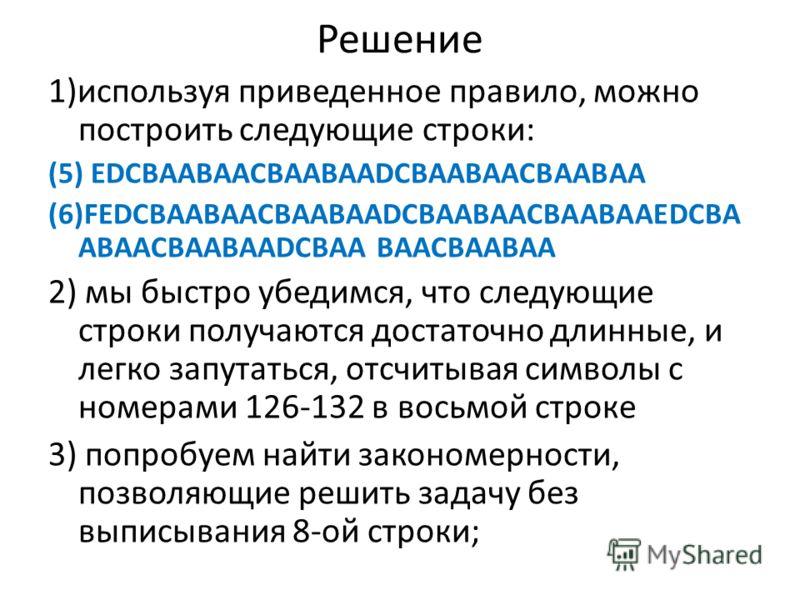 Решение 1)используя приведенное правило, можно построить следующие строки: (5) EDCBAABAACBAABAADCBAABAACBAABAA (6)FEDCBAABAACBAABAADCBAABAACBAABAAEDCBA ABAACBAABAADCBAA BAACBAABAA 2) мы быстро убедимся, что следующие строки получаются достаточно длин