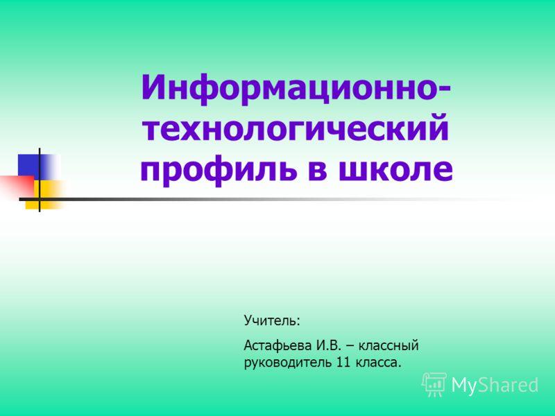 Информационно- технологический профиль в школе Учитель: Астафьева И.В. – классный руководитель 11 класса.
