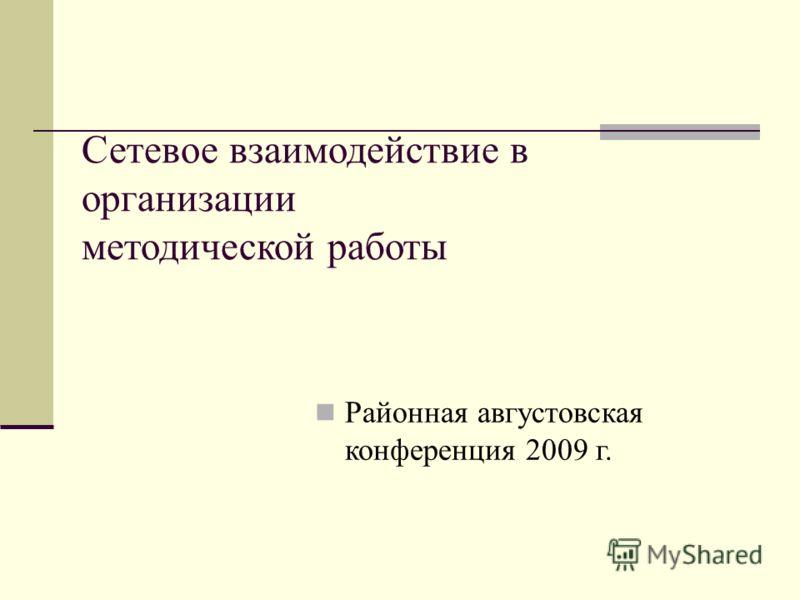 Сетевое взаимодействие в организации методической работы Районная августовская конференция 2009 г.