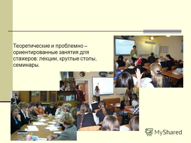 Теоретические и проблемно – ориентированные занятия для стажеров: лекции, круглые столы, семинары.