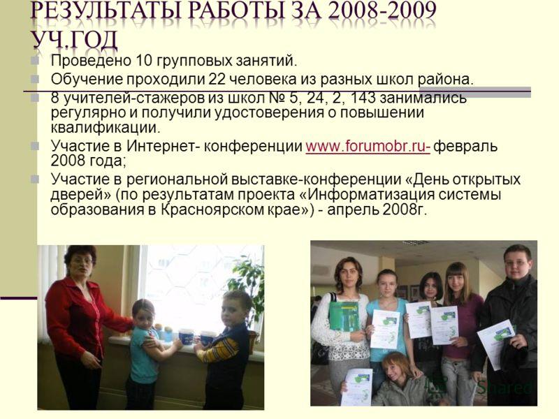 Проведено 10 групповых занятий. Обучение проходили 22 человека из разных школ района. 8 учителей-стажеров из школ 5, 24, 2, 143 занимались регулярно и получили удостоверения о повышении квалификации. Участие в Интернет- конференции www.forumobr.ru- ф