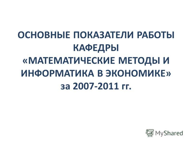ОСНОВНЫЕ ПОКАЗАТЕЛИ РАБОТЫ КАФЕДРЫ «МАТЕМАТИЧЕСКИЕ МЕТОДЫ И ИНФОРМАТИКА В ЭКОНОМИКЕ» за 2007-2011 гг.