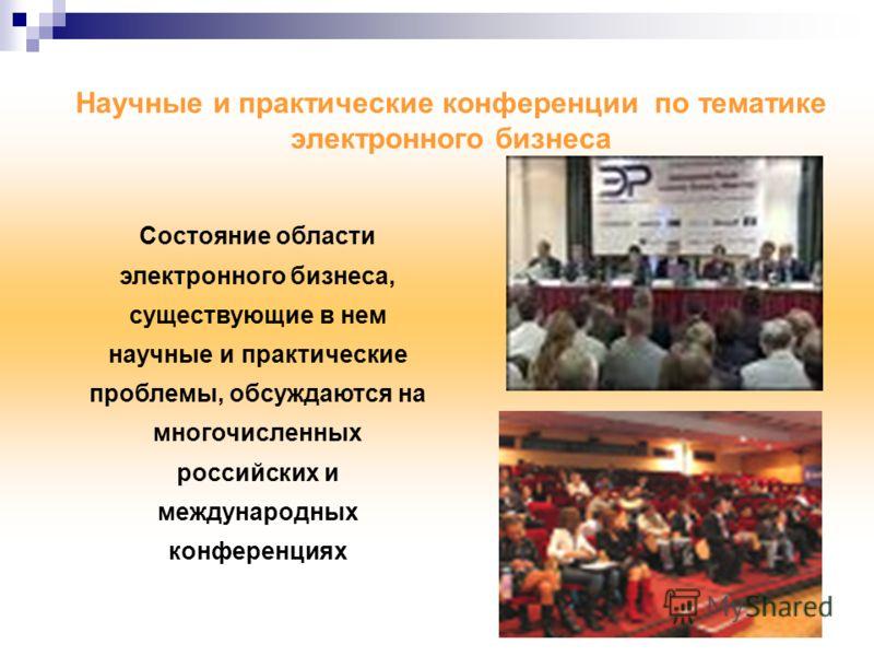Состояние области электронного бизнеса, существующие в нем научные и практические проблемы, обсуждаются на многочисленных российских и международных конференциях Научные и практические конференции по тематике электронного бизнеса