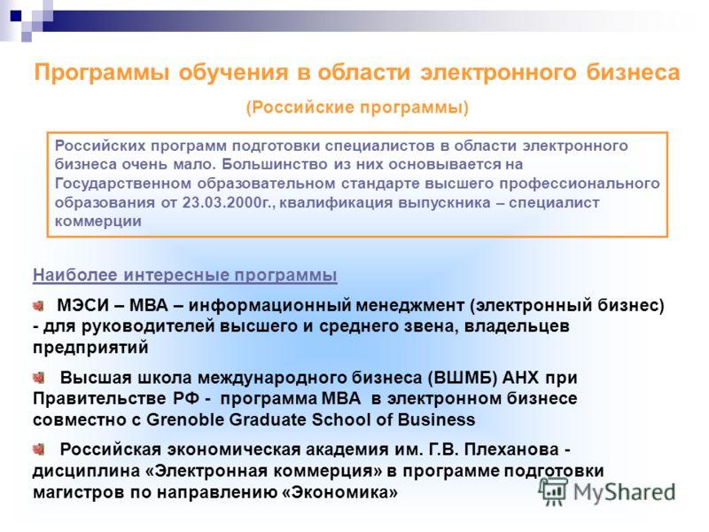 Программы обучения в области электронного бизнеса (Российские программы) Наиболее интересные программы МЭСИ – МВА – информационный менеджмент (электронный бизнес) - для руководителей высшего и среднего звена, владельцев предприятий Высшая школа между