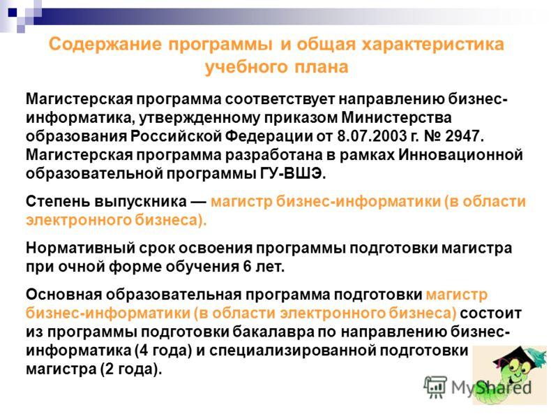Магистерская программа соответствует направлению бизнес- информатика, утвержденному приказом Министерства образования Российской Федерации от 8.07.2003 г. 2947. Магистерская программа разработана в рамках Инновационной образовательной программы ГУ-ВШ