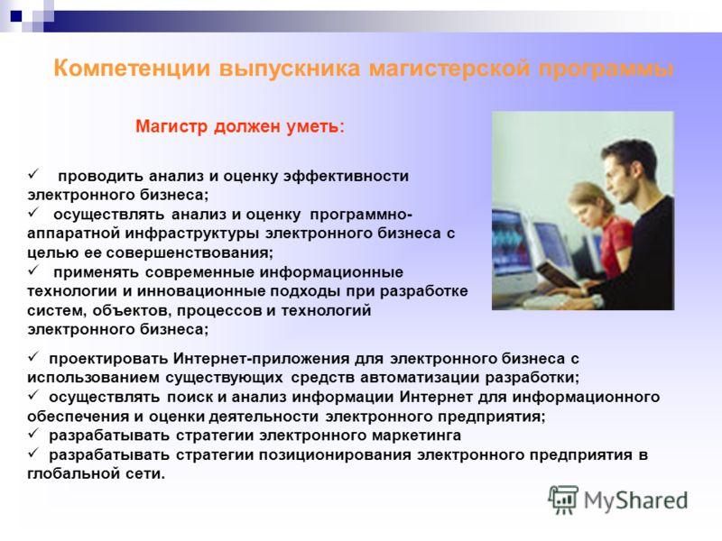Компетенции выпускника магистерской программы проектировать Интернет-приложения для электронного бизнеса с использованием существующих средств автоматизации разработки; осуществлять поиск и анализ информации Интернет для информационного обеспечения и