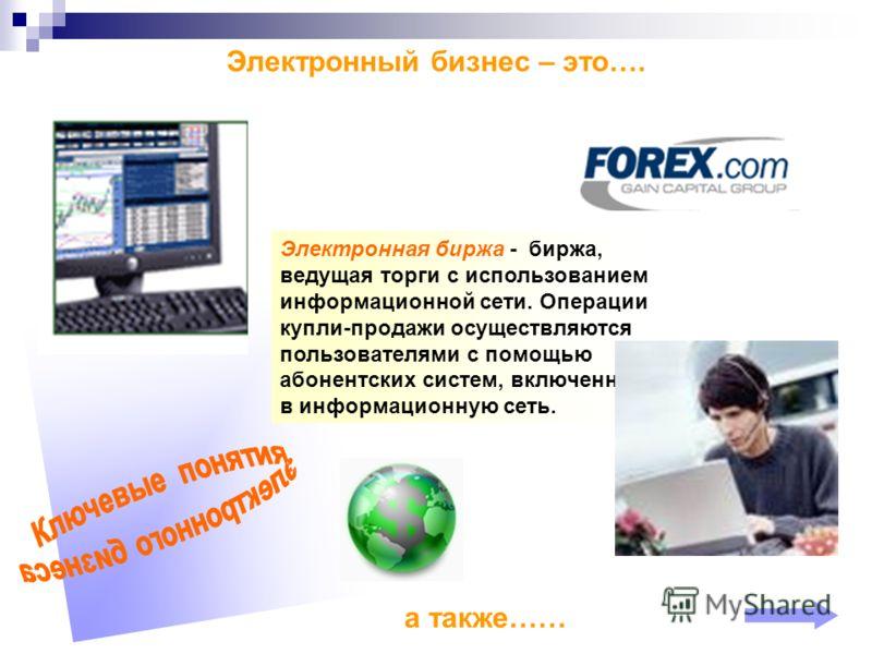 Электронный бизнес – это…. Электронная биржа - биржа, ведущая торги с использованием информационной сети. Операции купли-продажи осуществляются пользователями с помощью абонентских систем, включенных в информационную сеть. а также……