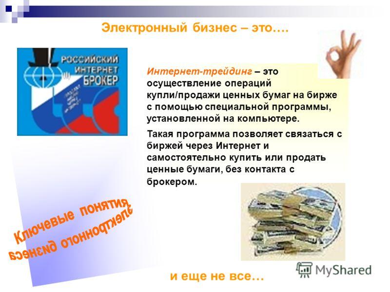 Электронный бизнес – это…. Интернет-трейдинг – это осуществление операций купли/продажи ценных бумаг на бирже с помощью специальной программы, установленной на компьютере. Такая программа позволяет связаться с биржей через Интернет и самостоятельно к