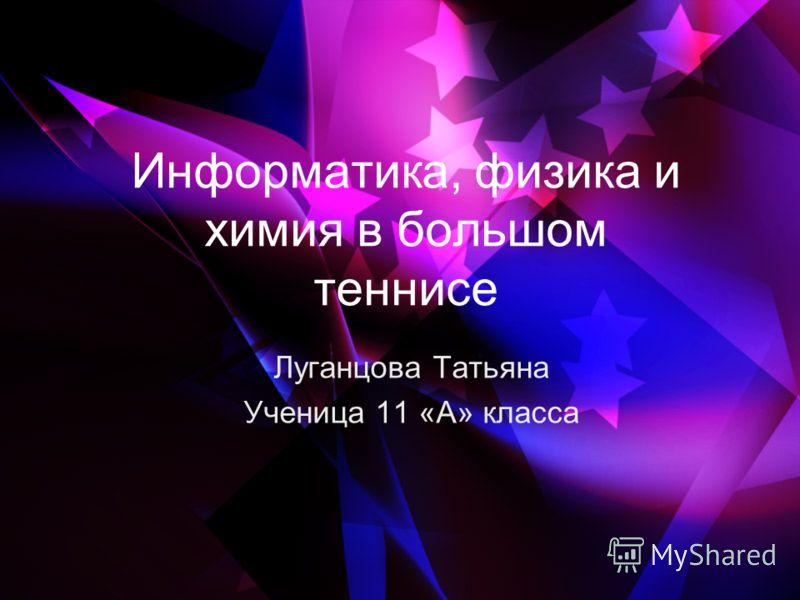 Информатика, физика и химия в большом теннисе Луганцова Татьяна Ученица 11 «А» класса