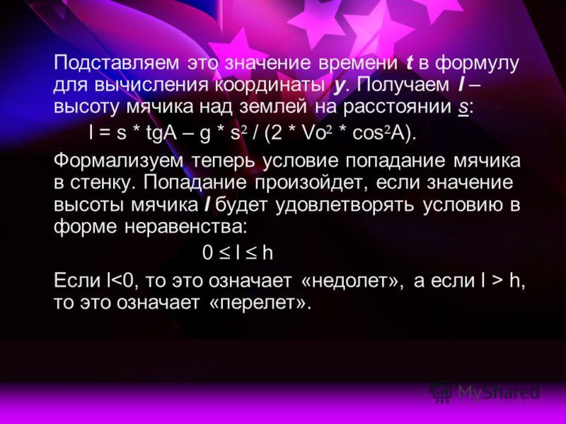 Подставляем это значение времени t в формулу для вычисления координаты у. Получаем l – высоту мячика над землей на расстоянии s: l = s * tgA – g * s ² / (2 * Vo ² * cos ² A). Формализуем теперь условие попадание мячика в стенку. Попадание произойдет,