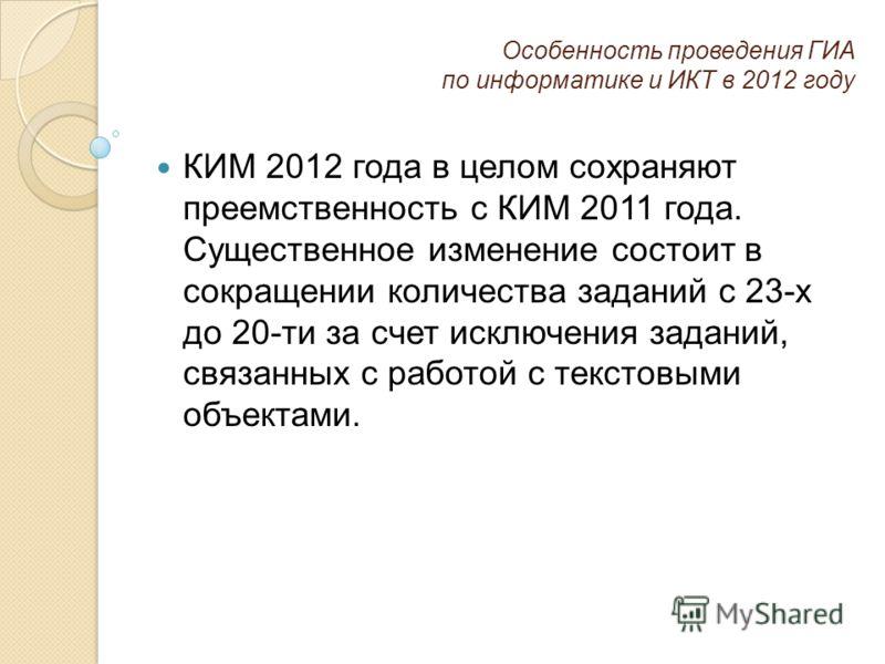 Особенность проведения ГИА по информатике и ИКТ в 2012 году КИМ 2012 года в целом сохраняют преемственность с КИМ 2011 года. Существенное изменение состоит в сокращении количества заданий с 23-х до 20-ти за счет исключения заданий, связанных с работо