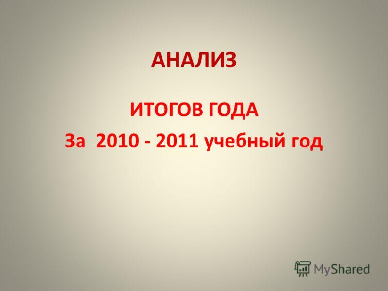 АНАЛИЗ ИТОГОВ ГОДА За 2010 - 2011 учебный год