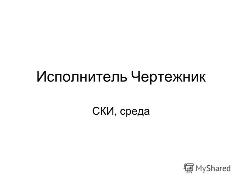 Исполнитель Чертежник СКИ, среда