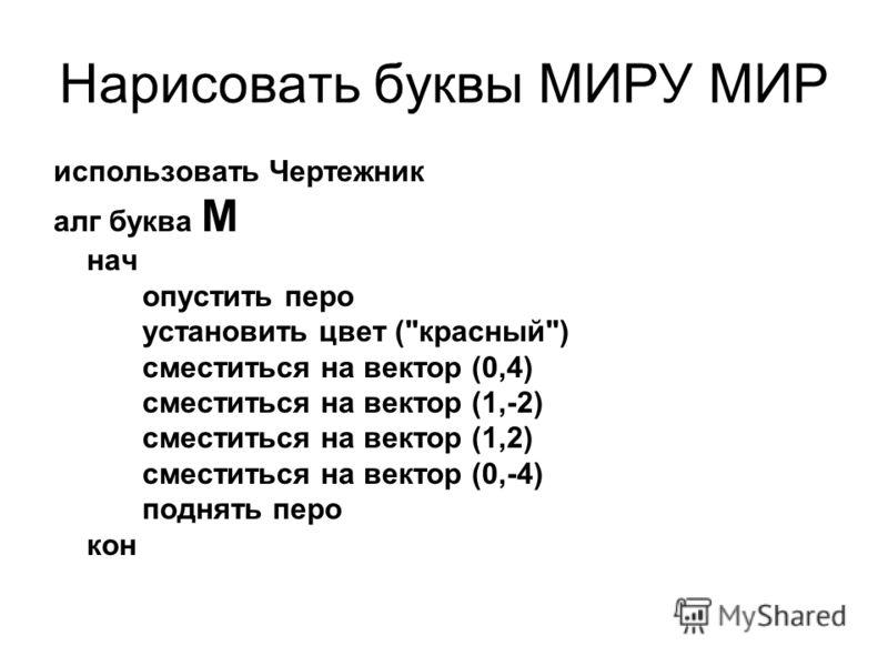 Нарисовать буквы МИРУ МИР использовать Чертежник алг буква М нач опустить перо установить цвет (красный) сместиться на вектор (0,4) сместиться на вектор (1,-2) сместиться на вектор (1,2) сместиться на вектор (0,-4) поднять перо кон