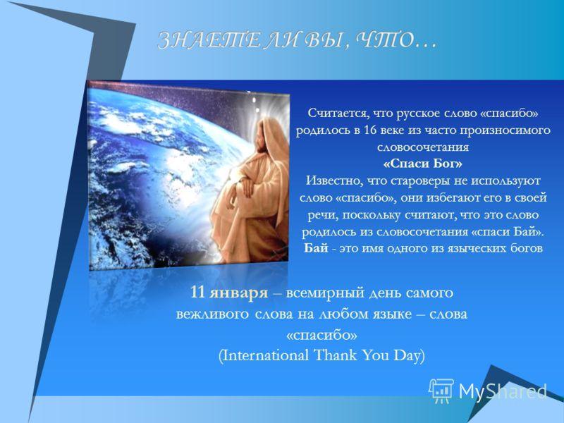 11 января – всемирный день самого вежливого слова на любом языке – слова «спасибо» (International Thank You Day) Считается, что русское слово «спасибо» родилось в 16 веке из часто произносимого словосочетания «Спаси Бог» Известно, что староверы не ис