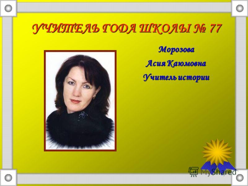 УЧИТЕЛЬ ГОДА ШКОЛЫ 77 Морозова Асия Каюмовна Учитель истории