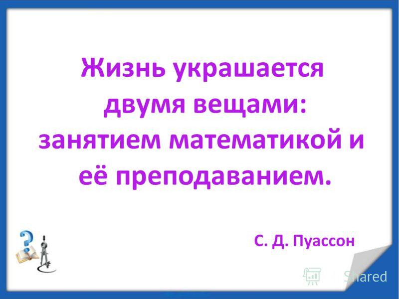 Жизнь украшается двумя вещами: занятием математикой и её преподаванием. С. Д. Пуассон