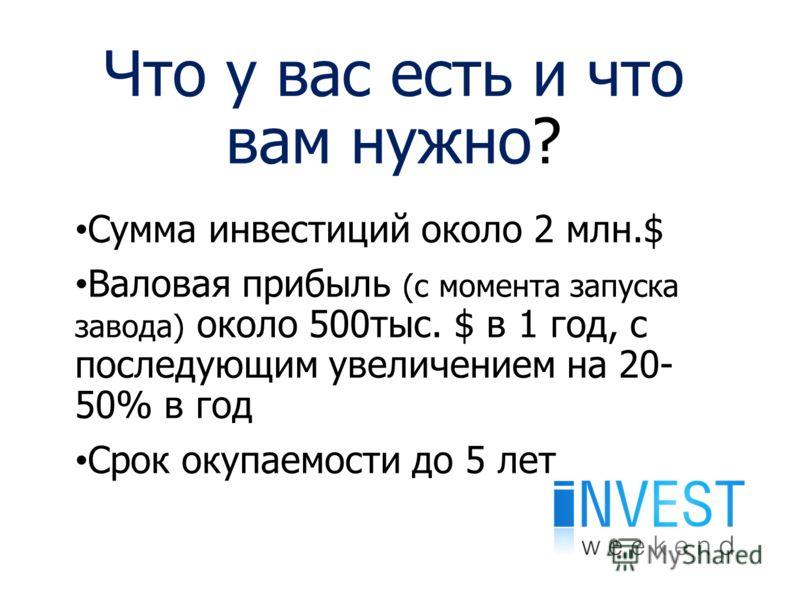 Что у вас есть и что вам нужно? Сумма инвестиций около 2 млн.$ Валовая прибыль (с момента запуска завода) около 500тыс. $ в 1 год, с последующим увеличением на 20- 50% в год Срок окупаемости до 5 лет