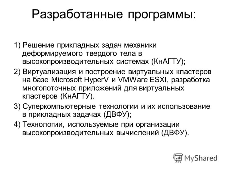 Разработанные программы: 1) Решение прикладных задач механики деформируемого твердого тела в высокопроизводительных системах (КнАГТУ); 2) Виртуализация и построение виртуальных кластеров на базе Microsoft HyperV и VMWare ESXI, разработка многопоточны