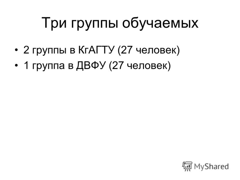 Три группы обучаемых 2 группы в КгАГТУ (27 человек) 1 группа в ДВФУ (27 человек)