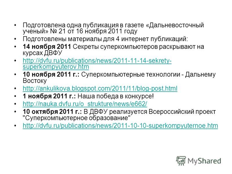 Подготовлена одна публикация в газете «Дальневосточный ученый» 21 от 16 ноября 2011 году Подготовлены материалы для 4 интернет публикаций: 14 ноября 2011 Секреты суперкомпьютеров раскрывают на курсах ДВФУ http://dvfu.ru/publications/news/2011-11-14-s