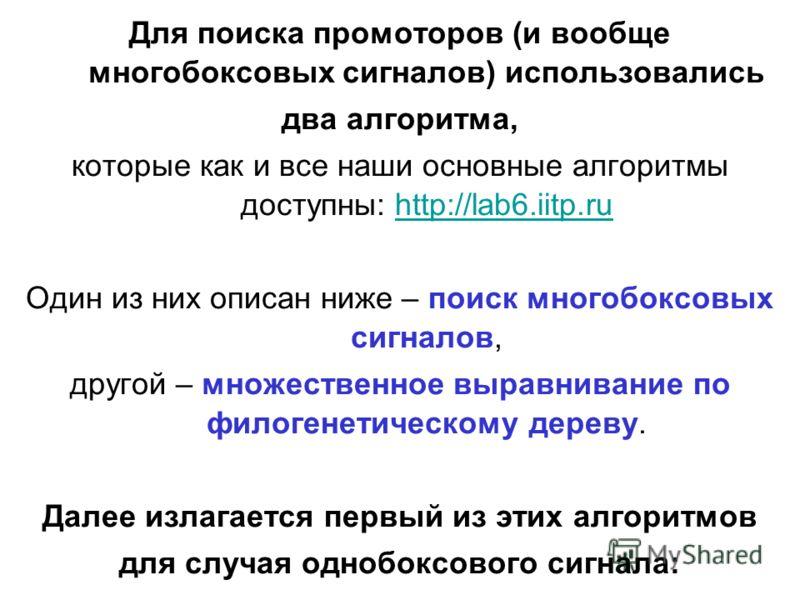 Для поиска промоторов (и вообще многобоксовых сигналов) использовались два алгоритма, которые как и все наши основные алгоритмы доступны: http://lab6.iitp.ruhttp://lab6.iitp.ru Один из них описан ниже – поиск многобоксовых сигналов, другой – множеств