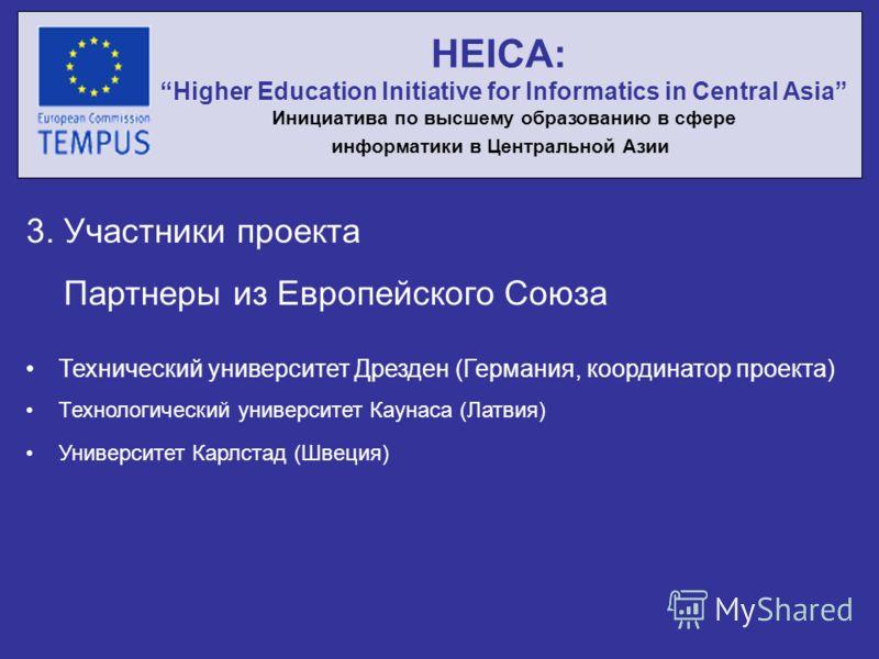 3. Участники проекта Партнеры из Европейского Союза Технический университет Дрезден (Германия, координатор проекта) Технологический университет Каунаса (Латвия) Университет Карлстад (Швеция) HEICA: Higher Education Initiative for Informatics in Centr