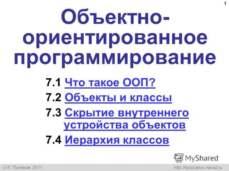К. Поляков, 2011 http://kpolyakov.narod.ru 1 Объектно- ориентированное программирование 7.1 Что такое ООП?Что такое ООП? 7.2 Объекты и классыОбъекты и классы 7.3 Скрытие внутреннего устройства объектовСкрытие внутреннего устройства объектов 7.4 Иерар